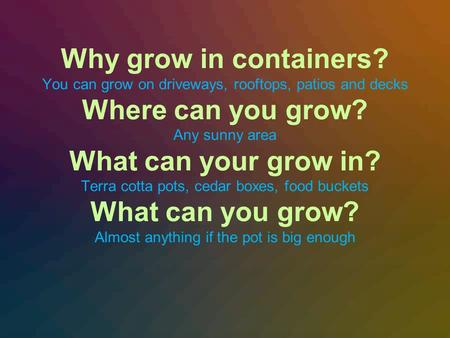 Why grow in containers? You can grow on driveways, rooftops, patios and decks Where can you grow? Any sunny area What can your grow in? Terra cotta pots,