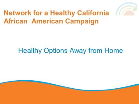 Network for a Healthy California African American Campaign Healthy Options Away from Home.