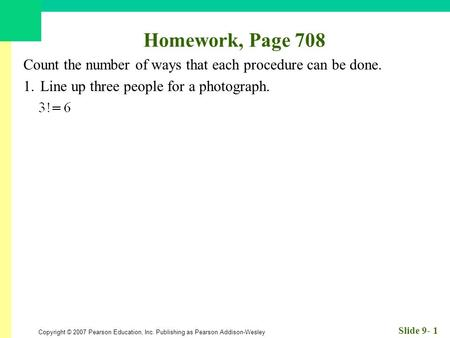 Copyright © 2007 Pearson Education, Inc. Publishing as Pearson Addison-Wesley Slide 9- 1 Homework, Page 708 Count the number of ways that each procedure.