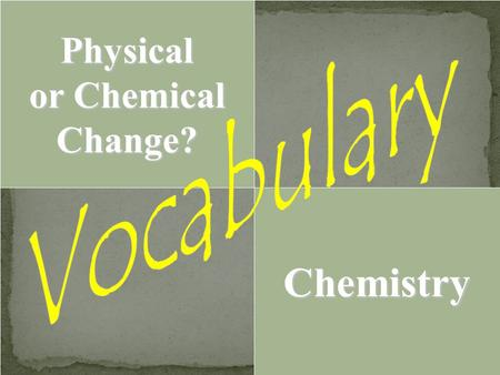 Physical or Chemical Change? Chemistry. 1. 2. 1. Physical change… because the bits of dust are STILL made of WOOD. Chopping wood (Chopping = cutting into.
