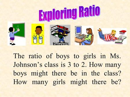 The ratio of boys to girls in Ms. Johnson's class is 3 to 2. How many boys might there be in the class? How many girls might there be?