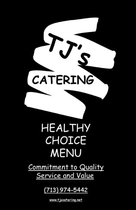 HEALTHY CHOICE MENU Commitment to Quality Service and Value (713) 974-5442 www.tjscatering.net TJ's CATERING.