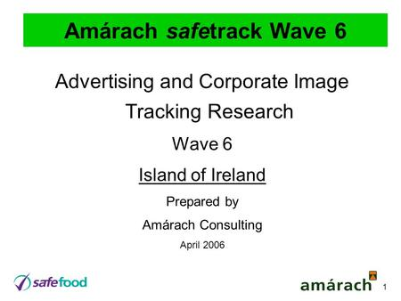 1 Amárach safetrack Wave 6 Advertising and Corporate Image Tracking Research Wave 6 Island of Ireland Prepared by Amárach Consulting April 2006.
