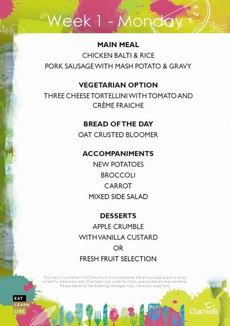 This menu is compliant with the school food standards. We encourage pupils to enjoy a healthy balanced diet. Chartwells can cater for many special dietary.