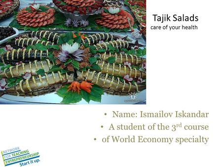 Tajik Salads care of your health Name: Ismailov Iskandar A student of the 3 rd course of World Economy specialty.