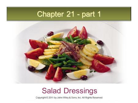 Chapter 21 - part 1 Salad Dressings Copyright © 2011 by John Wiley & Sons, Inc. All Rights Reserved.