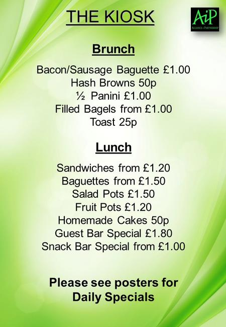 THE KIOSK Brunch Bacon/Sausage Baguette £1.00 Hash Browns 50p ½ Panini £1.00 Filled Bagels from £1.00 Toast 25p Lunch Sandwiches from £1.20 Baguettes from.