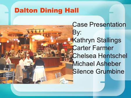 Dalton Dining Hall Case Presentation By: Kathryn Stallings Carter Farmer Chelsea Hentschel Michael Asheber Silence Grumbine.