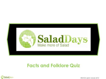 © British Leafy Salads 2013 Facts and Folklore Quiz.