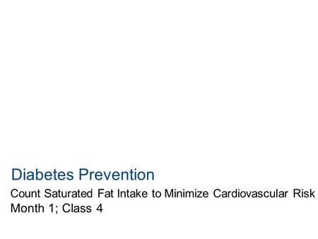 Diabetes Prevention Count Saturated Fat Intake to Minimize Cardiovascular Risk Month 1; Class 4.