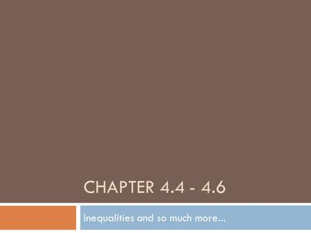 CHAPTER 4.4 - 4.6 Inequalities and so much more...