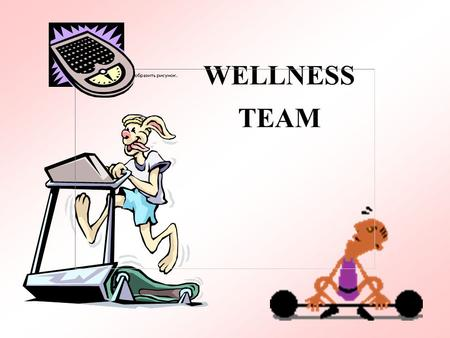 WELLNESS TEAM. Grab a partner to encourage you in weight loss. Weigh Pledge to lose 10 lbs. in 12 weeks. Start date is 1/21/02.