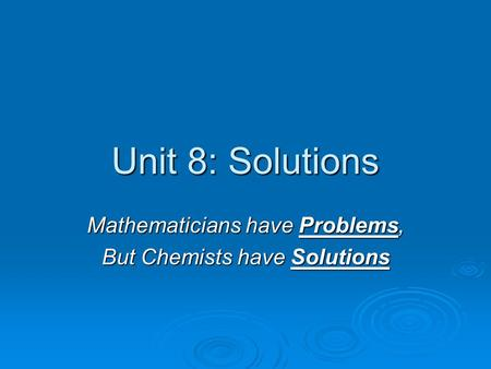 Unit 8: Solutions Mathematicians have Problems, But Chemists have Solutions.