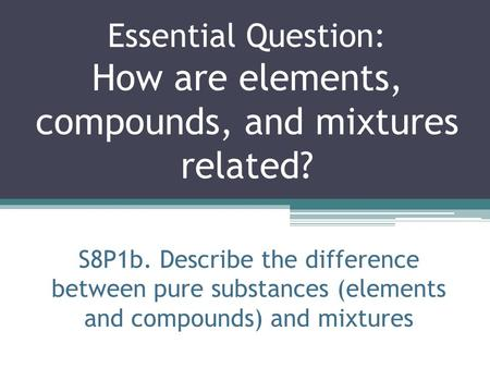 Essential Question: How are elements, compounds, and mixtures related?