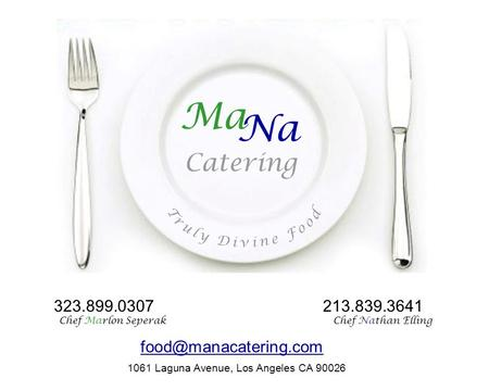 MaNa Catering Ma Na Catering 1061 Laguna Avenue, Los Angeles CA 90026 323.899.0307 Chef Marlon Seperak 213.839.3641 Chef Nathan Elling