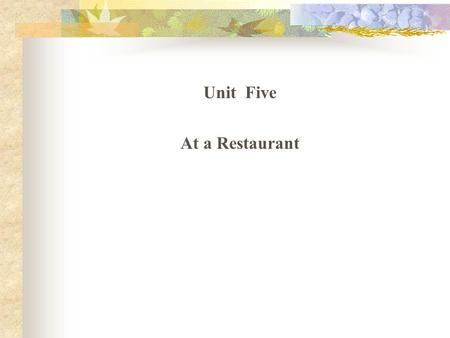 Unit Five At a Restaurant Teaching Tasks Menu learning Conversations in a restaurant Put in use.