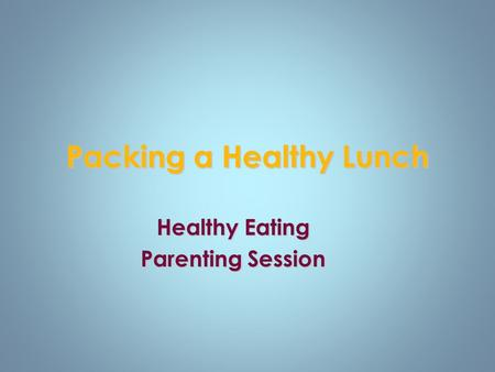 Packing a Healthy Lunch Healthy Eating Parenting Session.