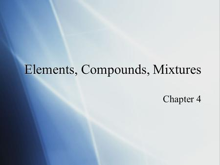Elements, Compounds, Mixtures Chapter 4. Elements  Pure substance that cannot be seperated into simpler substances by physical or chemical means. Ex.