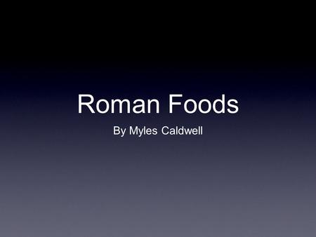 Roman Foods By Myles Caldwell. Daily Meals Jentaculum- bread and fruit dawn small lunch- meat, salad, dairy products 11:00 am Cena- salad, meat,veggies,