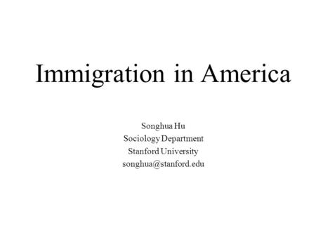 Immigration in America Songhua Hu Sociology Department Stanford University