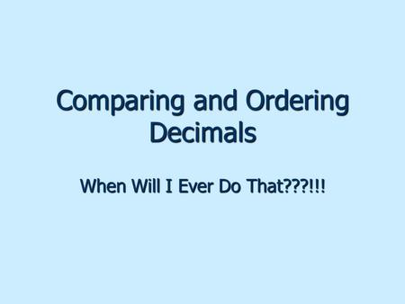 Comparing and Ordering Decimals When Will I Ever Do That???!!!