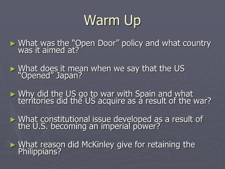 "Warm Up ► What was the ""Open Door"" policy and what country was it aimed at? ► What does it mean when we say that the US ""Opened"" Japan? ► Why did the US."