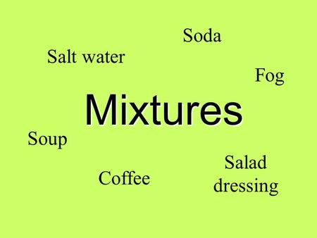 Mixtures Salt water Coffee Salad dressing Soda Soup Fog.