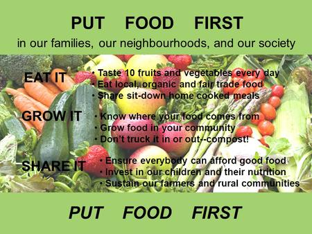 In our families, our neighbourhoods, and our society EAT IT GROW IT SHARE IT Taste 10 fruits and vegetables every day Eat local, organic and fair trade.