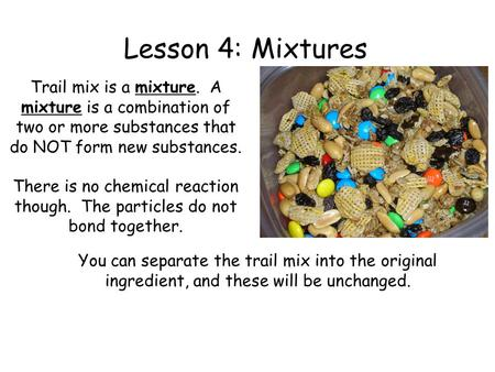 Lesson 4: Mixtures Trail mix is a mixture. A mixture is a combination of two or more substances that do NOT form new substances. There is no chemical.