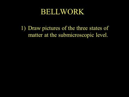 BELLWORK 1)Draw pictures of the three states of matter at the submicroscopic level.