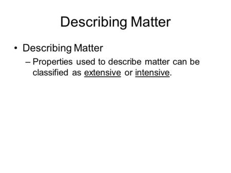 Describing Matter –Properties used to describe matter can be classified as extensive or intensive. 2.1.