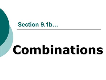 Section 9.1b… Combinations. What are they??? With permutations, we take n objects, r at a time, and different orderings of these objects are considered.