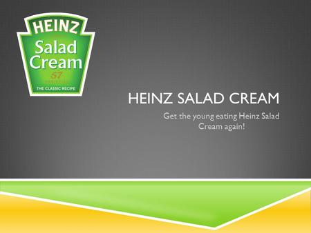 HEINZ SALAD CREAM Get the young eating Heinz Salad Cream again!