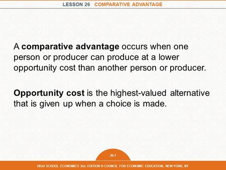 LESSON 26 COMPARATIVE ADVANTAGE 26-1 HIGH SCHOOL ECONOMICS 3 RD EDITION © COUNCIL FOR ECONOMIC EDUCATION, NEW YORK, NY A comparative advantage occurs when.