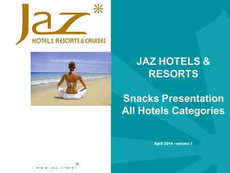JAZ HOTELS & RESORTS Snacks Presentation All Hotels Categories April 2014 –version 1.