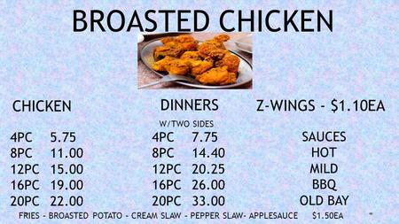 BROASTED CHICKEN CHICKEN DINNERS Z-WINGS - $1.10EA 4PC5.75 8PC11.00 12PC15.00 16PC19.00 20PC22.00 4PC7.75 8PC14.40 12PC20.25 16PC26.00 20PC33.00 SAUCES.