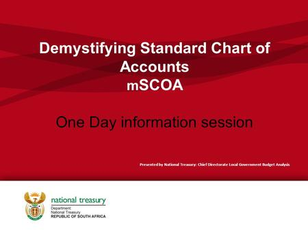 Demystifying Standard Chart of Accounts m SCOA One Day information session Presented by National Treasury: Chief Directorate Local Government Budget Analysis.