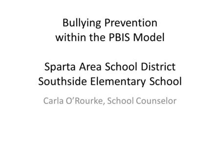 Bullying Prevention within the PBIS Model Sparta Area School District Southside Elementary School Carla O'Rourke, School Counselor.
