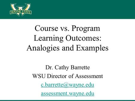 Course vs. Program Learning Outcomes: Analogies and Examples Dr. Cathy Barrette WSU Director of Assessment assessment.wayne.edu.