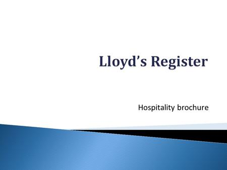 Hospitality brochure. Welcome We are delighted to present our brochure for hospitality services at Lloyd's Register for Spring 2012. For any special dietary.