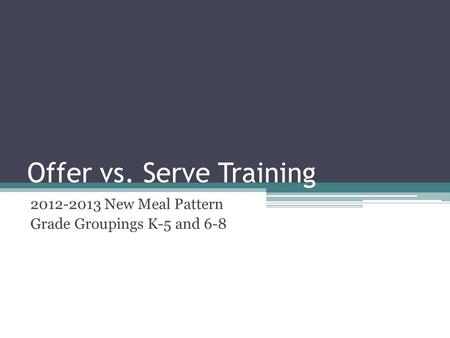 Offer vs. Serve Training 2012-2013 New Meal Pattern Grade Groupings K-5 and 6-8.