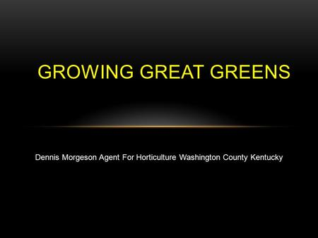 GROWING GREAT GREENS Dennis Morgeson Agent For Horticulture Washington County Kentucky.