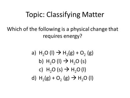 Topic: Classifying Matter Which of the following is a physical change that requires energy? a)H 2 O (l)  H 2 (g) + O 2 (g) b)H 2 O (l)  H 2 O (s) c)H.