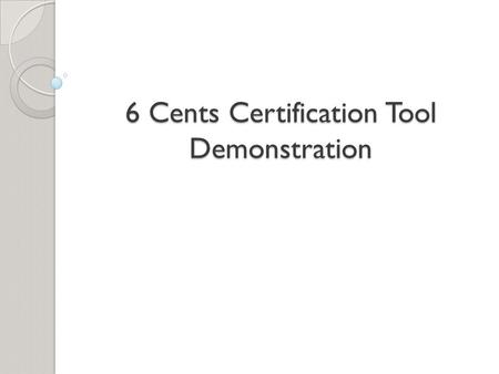 6 Cents Certification Tool Demonstration. BACKGROUND.