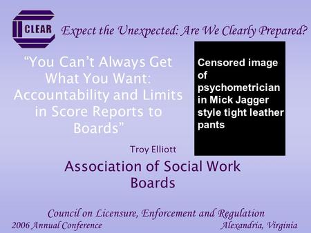 """You Can't Always Get What You Want: Accountability and Limits in Score Reports to Boards"" Troy Elliott Association of Social Work Boards 2006 Annual ConferenceAlexandria,"