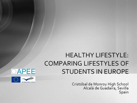 Cristóbal de Monroy High School Alcalá de Guadaíra, Sevilla Spain HEALTHY LIFESTYLE: COMPARING LIFESTYLES OF STUDENTS IN EUROPE.