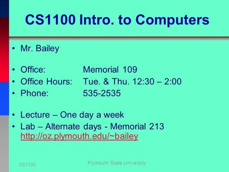CS1100 Plymouth State University CS1100 Intro. to Computers Mr. Bailey Office: Memorial 109 Office Hours: Tue. & Thu. 12:30 – 2:00 Phone: 535-2535 Lecture.