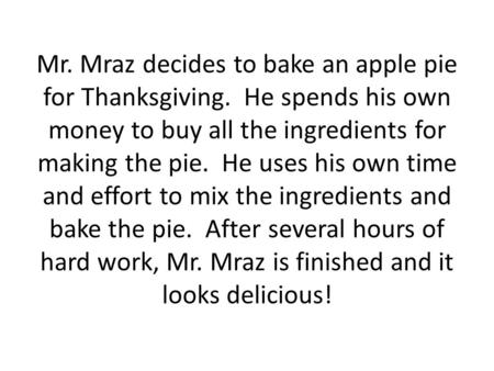 Mr. Mraz decides to bake an apple pie for Thanksgiving. He spends his own money to buy all the ingredients for making the pie. He uses his own time and.
