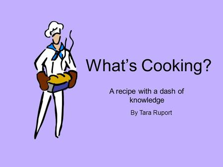 What's Cooking? A recipe with a dash of knowledge By Tara Ruport.