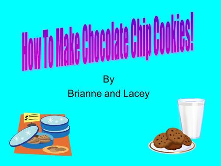 By Brianne and Lacey This presentation is going to explain to you how to make chocolate chip cookies. Supplies Ingredients Directions It will include: